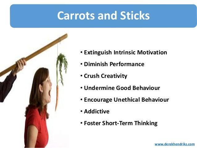Carrots and Sticks • Extinguish Intrinsic Motivation • Diminish Performance • Crush Creativity • Undermine Good Behaviour ...