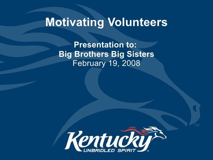 Motivating Volunteers Presentation to:  Big Brothers Big Sisters February 19, 2008
