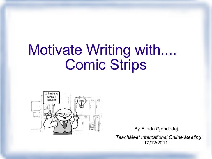 Motivate Writing with.... Comic Strips TeachMeet International Online Meeting 17/12/2011 By Elinda Gjondedaj