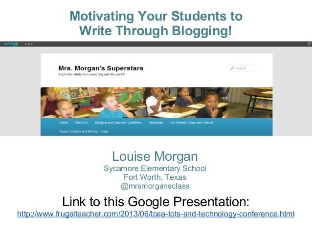 Motivating Your Students toWrite Through Blogging!Louise MorganSycamore Elementary SchoolFort Worth, Texas@mrsmorgansclass...