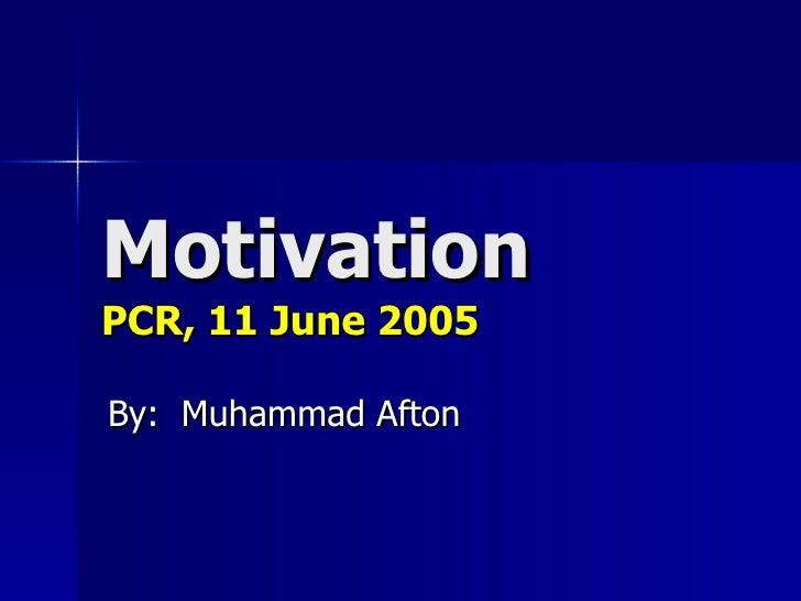 Motivation PCR, 11 June 2005 By:  Muhammad Afton