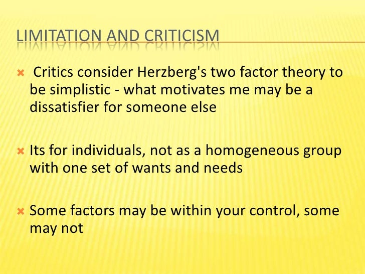 criticism of theory herzberg Herzberg's theory challenged the assumption that dissatisfaction was a result of an absence of factors giving rise to satisfaction [5] motivational factors will not necessarily lower motivation, but can be responsible for increasing motivation.