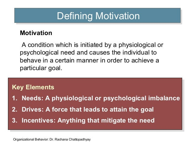 Defining MotivationDefining Motivation Key Elements 1. Needs: A physiological or psychological imbalance 2. Drives: A forc...
