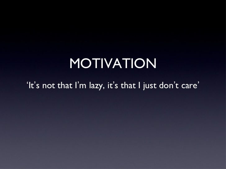 MOTIVATION ' It ' s not that I ' m lazy, it ' s that I just don ' t care '
