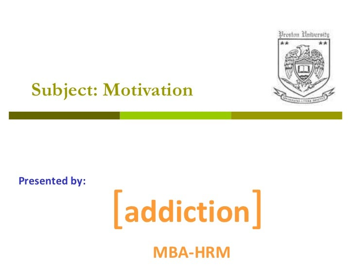Subject: Motivation [ addiction ] MBA-HRM Presented by: