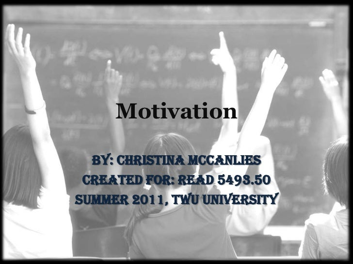 Motivation<br />By: Christina McCanlies<br />Created for: READ 5493.50<br />Summer 2011, TWU University<br />