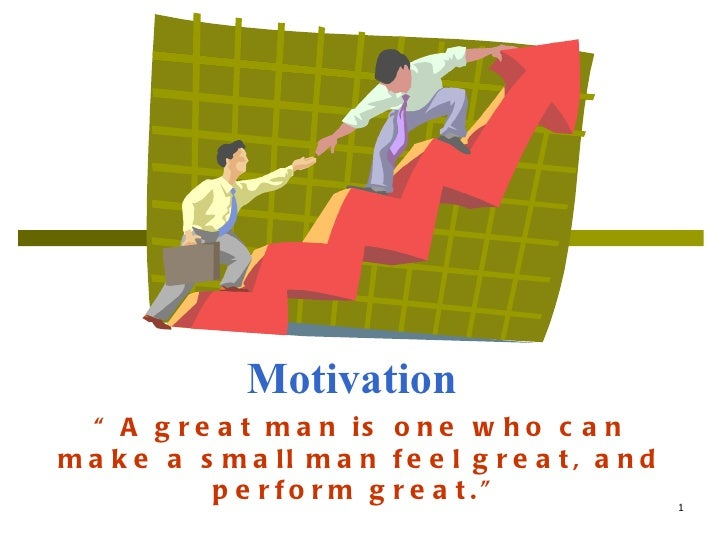 "Motivation "" A great man is one who can make a small man feel great, and perform great."""
