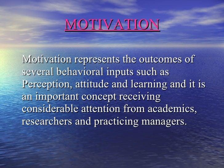 MOTIVATION <ul><li>Motivation represents the outcomes of several behavioral inputs such as Perception, attitude and learni...