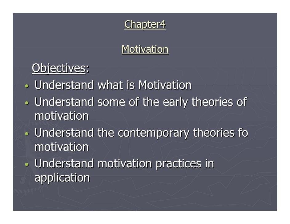 Chapter4                  Motivation  Objectives:• Understand what is Motivation• Understand some of the early theories of...