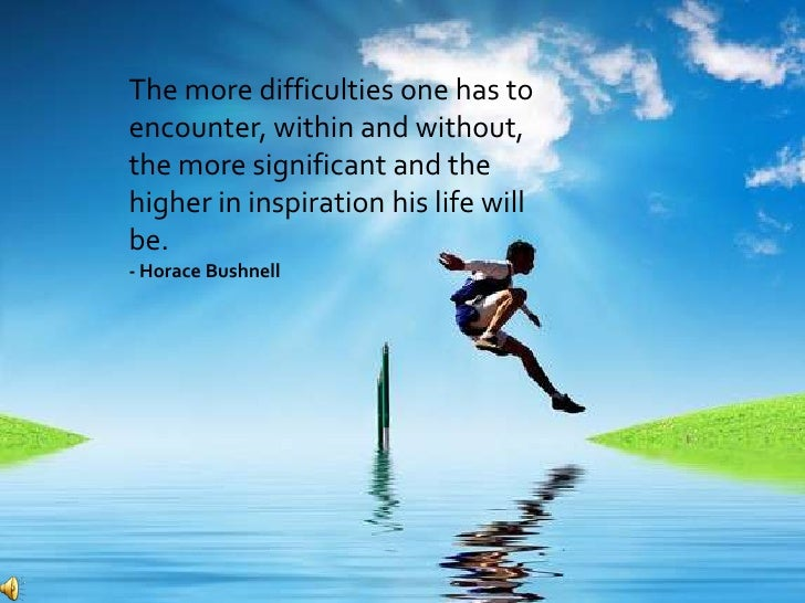 The more difficulties one has toencounter, within and without,the more significant and thehigher in inspiration his life w...