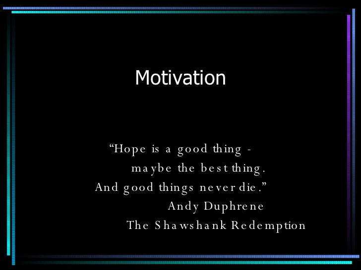 "Motivation "" Hope is a good thing - maybe the best thing. And good things never die."" Andy Duphrene The Shawshank Redemption"