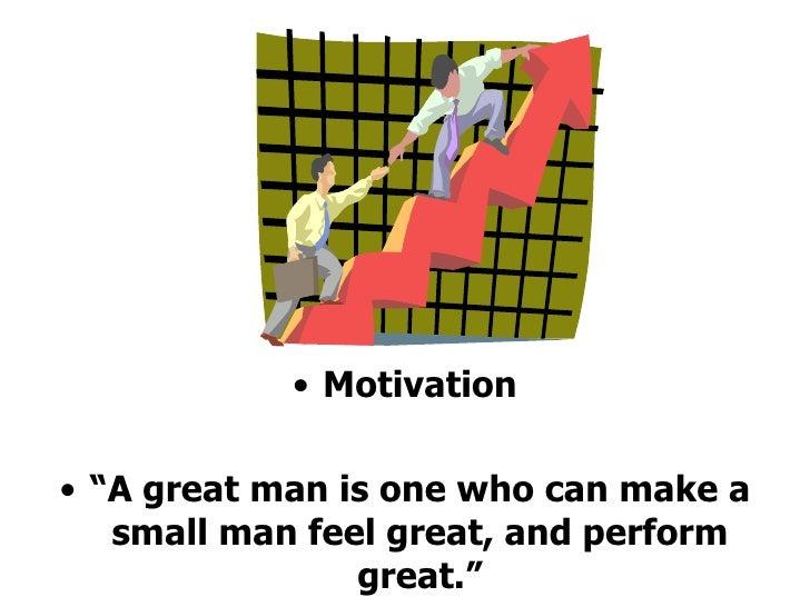 """<ul><li>Motivation </li></ul><ul><li>"""" A great man is one who can make a small man feel great, and perform great."""" </li></ul>"""