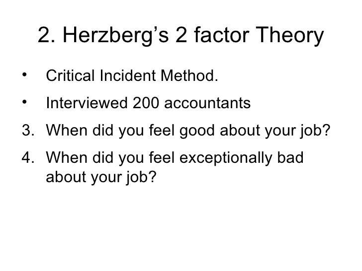 2. Herzberg's 2 factor Theory <ul><li>Critical Incident Method. </li></ul><ul><li>Interviewed 200 accountants </li></ul><u...