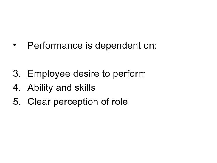 <ul><li>Performance is dependent on: </li></ul><ul><li>Employee desire to perform </li></ul><ul><li>Ability and skills </l...