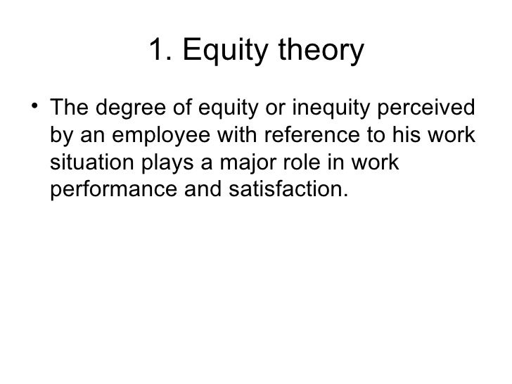 1. Equity theory <ul><li>The degree of equity or inequity perceived by an employee with reference to his work situation pl...