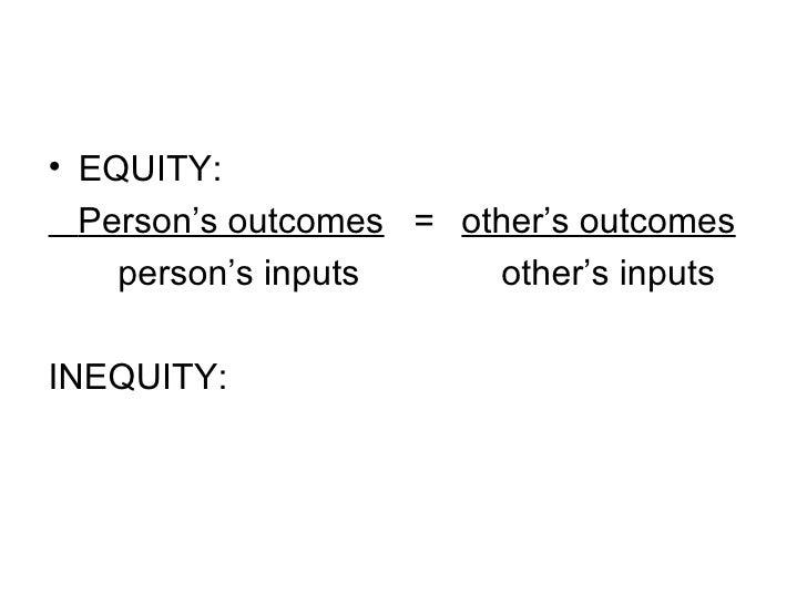 <ul><li>EQUITY: </li></ul><ul><li>Person's outcomes   =   other's outcomes </li></ul><ul><li>person's inputs   other's inp...