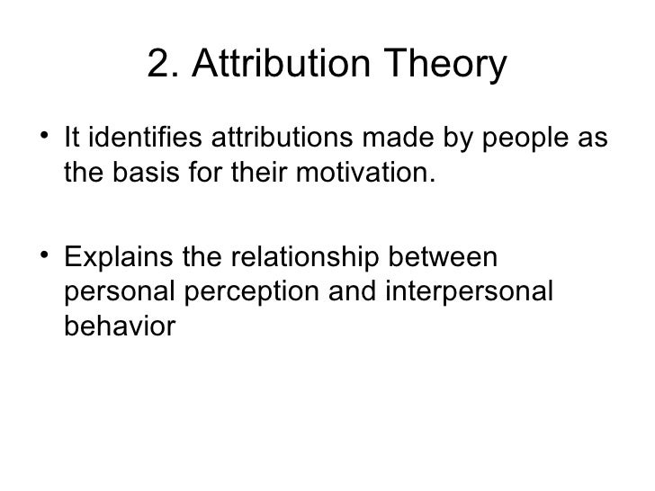 2. Attribution Theory <ul><li>It identifies attributions made by people as the basis for their motivation. </li></ul><ul><...