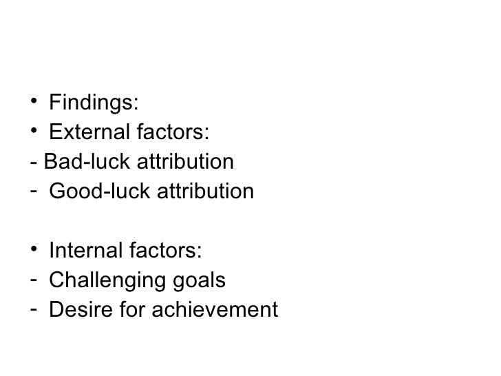 <ul><li>Findings: </li></ul><ul><li>External factors: </li></ul><ul><li>- Bad-luck attribution </li></ul><ul><li>Good-luck...