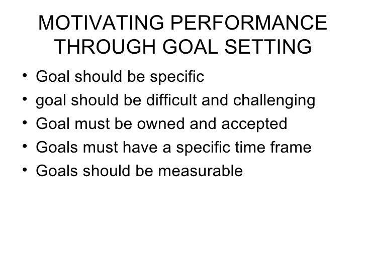 MOTIVATING PERFORMANCE THROUGH GOAL SETTING <ul><li>Goal should be specific </li></ul><ul><li>goal should be difficult and...