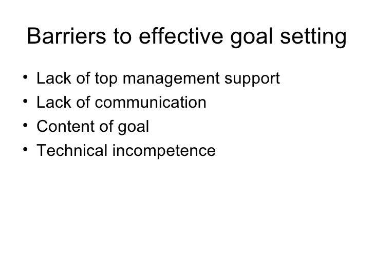 Barriers to effective goal setting <ul><li>Lack of top management support </li></ul><ul><li>Lack of communication </li></u...