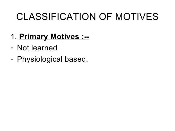 CLASSIFICATION OF MOTIVES <ul><li>1.  Primary Motives :-- </li></ul><ul><li>Not learned </li></ul><ul><li>Physiological ba...