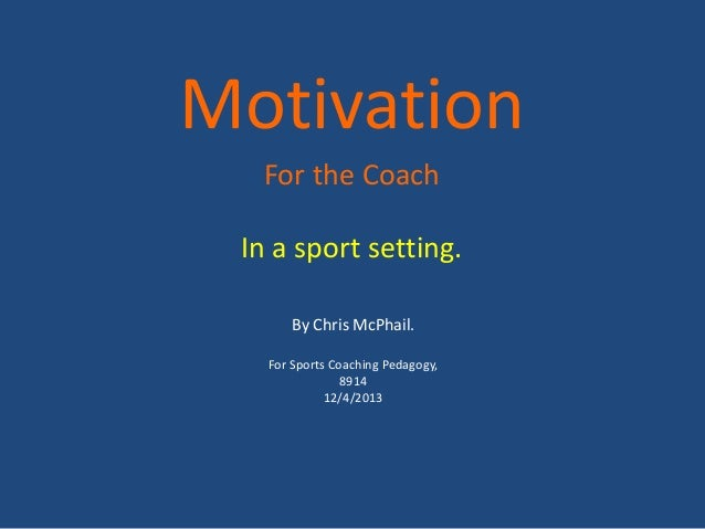 Motivation  For the Coach In a sport setting.       By Chris McPhail.   For Sports Coaching Pedagogy,                8914 ...