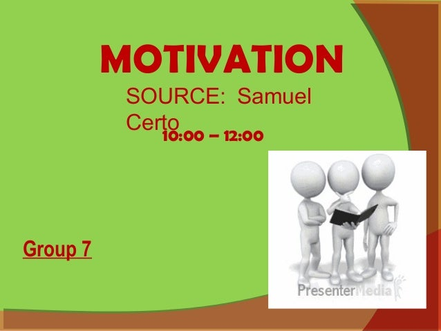 MOTIVATION 10:00 – 12:00 SOURCE: Samuel Certo Group 7