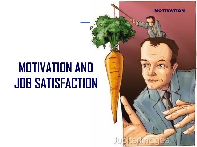 MOTIVATION  MOTIVATION AND JOB SATISFACTION