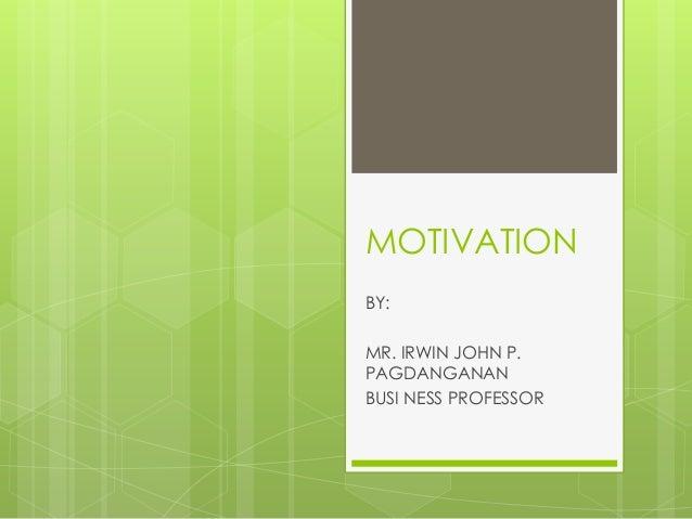 MOTIVATION BY: MR. IRWIN JOHN P. PAGDANGANAN BUSI NESS PROFESSOR