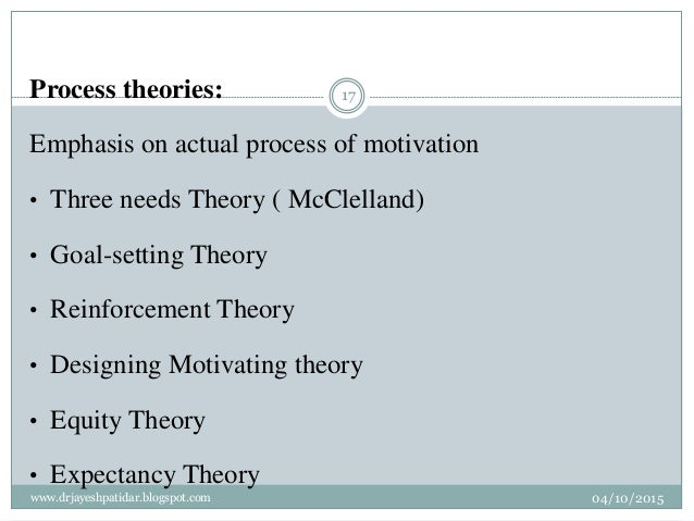Process theories: Emphasis on actual process of motivation • Three needs Theory ( McClelland) • Goal-setting Theory • Rein...