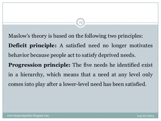 Maslow's theory is based on the following two principles: Deficit principle: A satisfied need no longer motivates behavior...