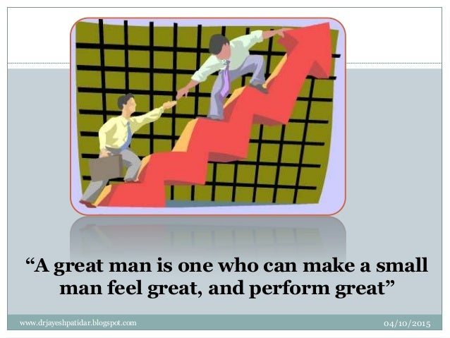 """""""A great man is one who can make a small man feel great, and perform great"""" 04/10/2015www.drjayeshpatidar.blogspot.com 2"""