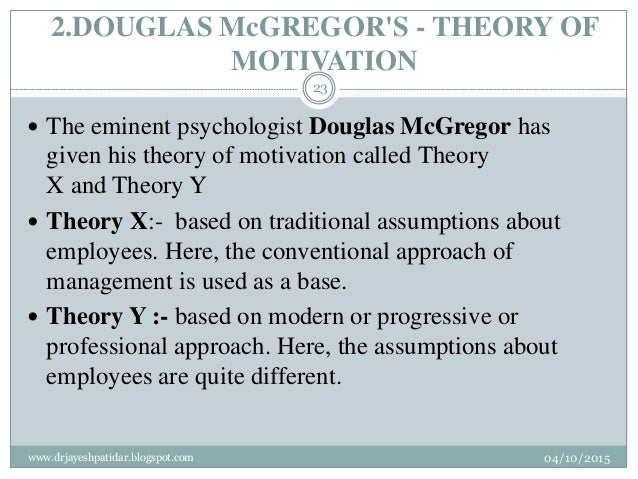 2.DOUGLAS McGREGOR'S - THEORY OF MOTIVATION  The eminent psychologist Douglas McGregor has given his theory of motivation...