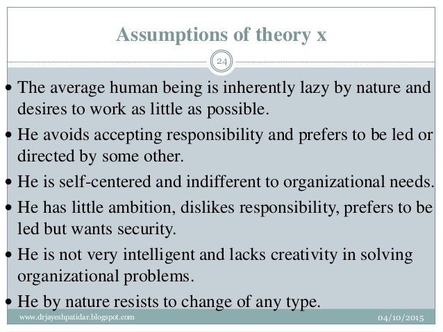 Assumptions of theory x  The average human being is inherently lazy by nature and desires to work as little as possible. ...