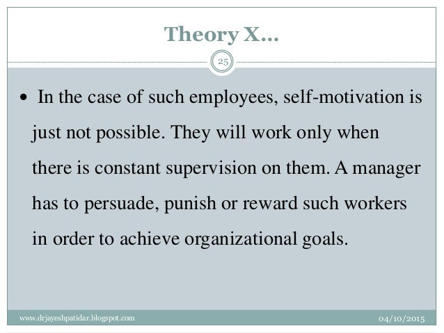 Theory X…  In the case of such employees, self-motivation is just not possible. They will work only when there is constan...