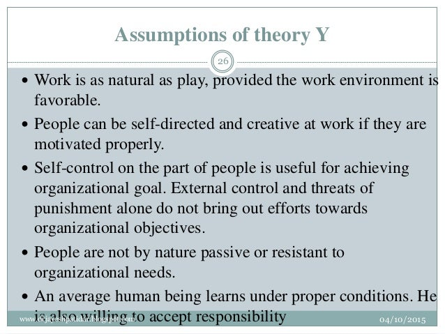 Assumptions of theory Y  Work is as natural as play, provided the work environment is favorable.  People can be self-dir...