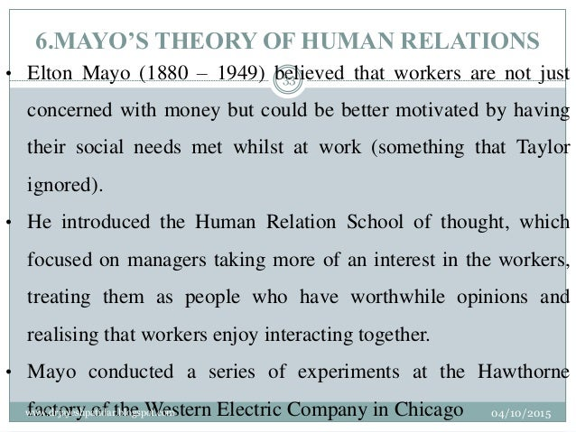 6.MAYO'S THEORY OF HUMAN RELATIONS • Elton Mayo (1880 – 1949) believed that workers are not just concerned with money but ...