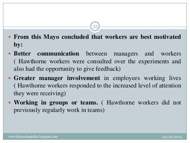  From this Mayo concluded that workers are best motivated by:  Better communication between managers and workers ( Hawth...