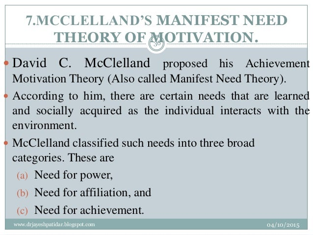 7.MCCLELLAND'S MANIFEST NEED THEORY OF MOTIVATION.  David C. McClelland proposed his Achievement Motivation Theory (Also ...