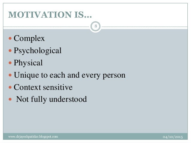 MOTIVATION IS…  Complex  Psychological  Physical  Unique to each and every person  Context sensitive  Not fully unde...
