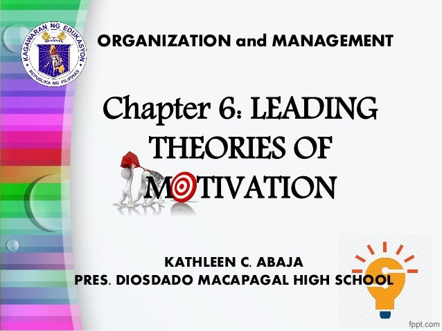 ORGANIZATION and MANAGEMENT KATHLEEN C. ABAJA PRES. DIOSDADO MACAPAGAL HIGH SCHOOL Chapter 6: LEADING THEORIES OF M TIVATI...