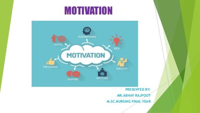 MOTIVATION PRESENTED BY: MR.ABHAY RAJPOOT M.SC.NURSING FINAL YEAR