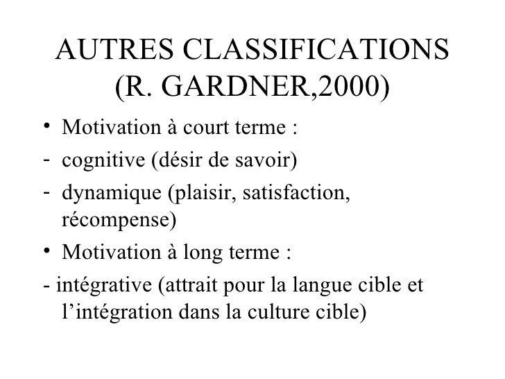 AUTRES CLASSIFICATIONS (R. GARDNER,2000) <ul><li>Motivation à court terme : </li></ul><ul><li>cognitive (désir de savoir) ...