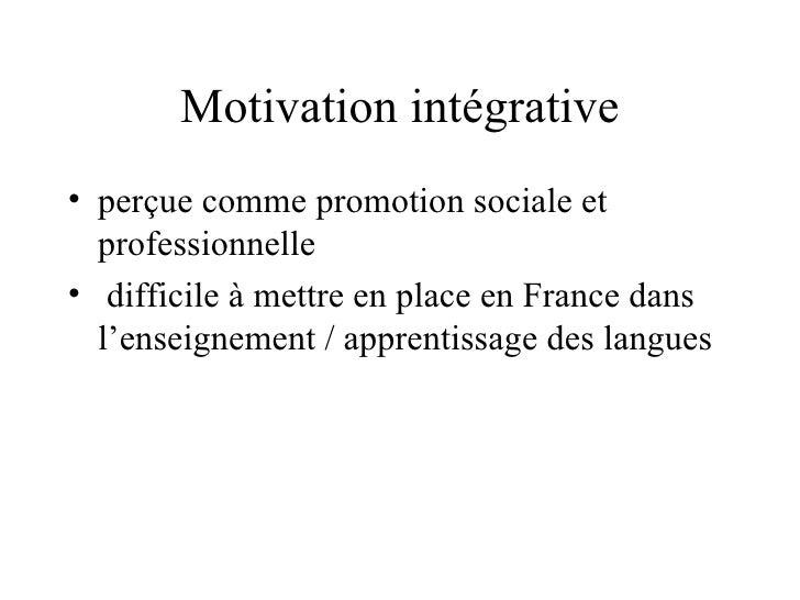 Motivation intégrative <ul><li>perçue comme promotion sociale et professionnelle </li></ul><ul><li>difficile à mettre en p...