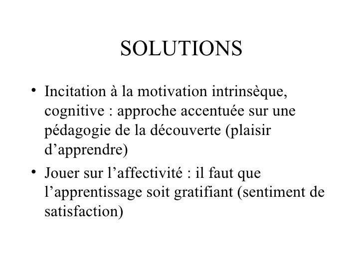 SOLUTIONS <ul><li>Incitation à la motivation intrinsèque, cognitive : approche accentuée sur une pédagogie de la découvert...