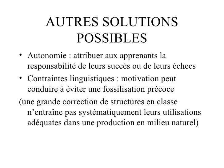 AUTRES SOLUTIONS POSSIBLES <ul><li>Autonomie : attribuer aux apprenants la responsabilité de leurs succès ou de leurs éche...