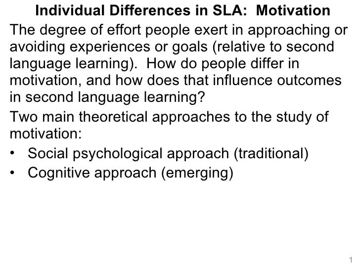 <ul><li>Individual Differences in SLA:  Motivation </li></ul><ul><li>The degree of effort people exert in approaching or a...