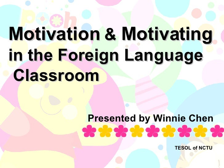 Motivation  &  Motivating   in the Foreign Language  Classroom Presented by Winnie Chen TESOL of NCTU
