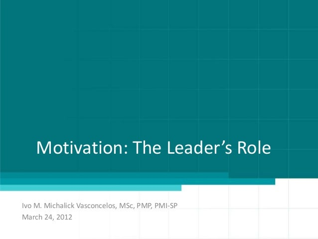 Motivation: The Leader's RoleIvo M. Michalick Vasconcelos, MSc, PMP, PMI-SPMarch 24, 2012