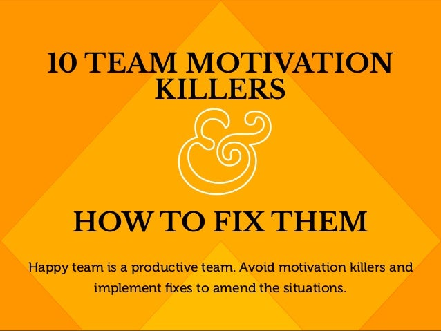 Happy team is a productive team. Avoid motivation killers and implement fixes to amend the situations. 10 TEAM MOTIVATION K...